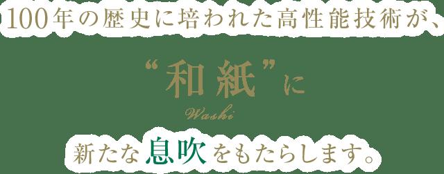 """90年の歴史に培われた高性能技術が、""""和紙""""に新たな息吹をもたらします。"""